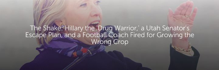 The Shake: Hillary the 'Drug Warrior,' a Utah Senator's Escape Plan, and a Football Coach Fired for Growing the Wrong Crop