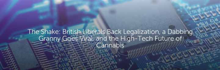The Shake: British Liberals Back Legalization, a Dabbing Granny Goes Viral, and the High-Tech Future of Cannabis