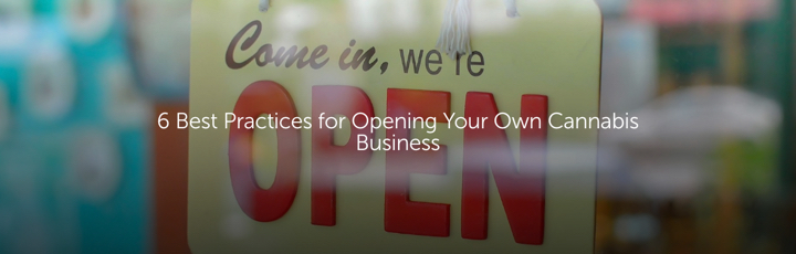 6 Best Practices for Opening Your Own Cannabis Business