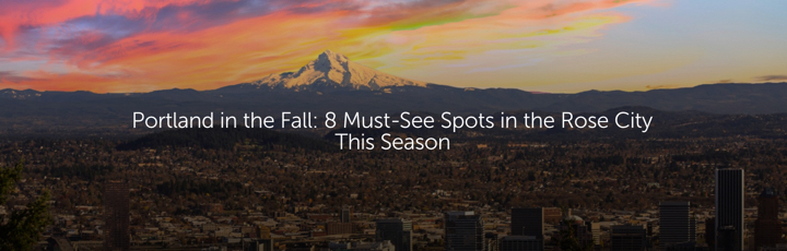 Portland in the Fall: 8 Must-See Spots in the Rose City This Season