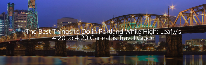 The Best Things to Do in Portland While High: Leafly's 4:20 to 4:20 Cannabis Travel Guide