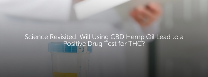 Science Revisited: Will Using CBD Hemp Oil Result in a Positive Drug Test for THC?