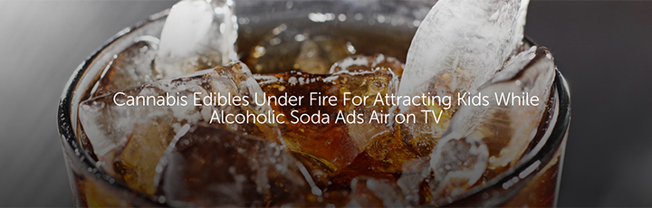 Cannabis Edibles Under Fire For Attracting Kids While Alcoholic Soda Ads Air on TV