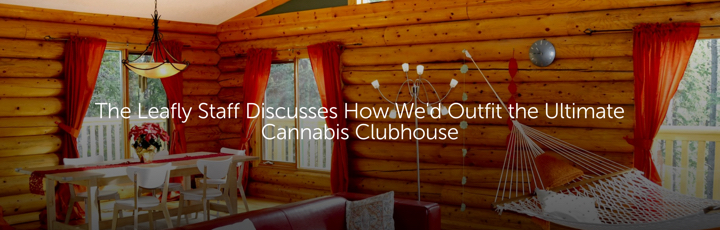 The Leafly Staff Discusses How We'd Outfit the Ultimate Cannabis Clubhouse