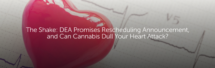 The Shake: DEA Promises Rescheduling Announcement, and Can Cannabis Dull Your Heart Attack?