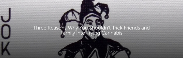 Three Reasons Why You Shouldn't Trick Friends and Family into Trying Cannabis