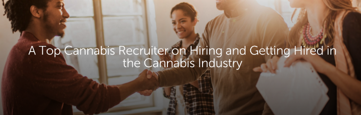 A Top Cannabis Recruiter on Hiring and Getting Hired in the Cannabis Industry