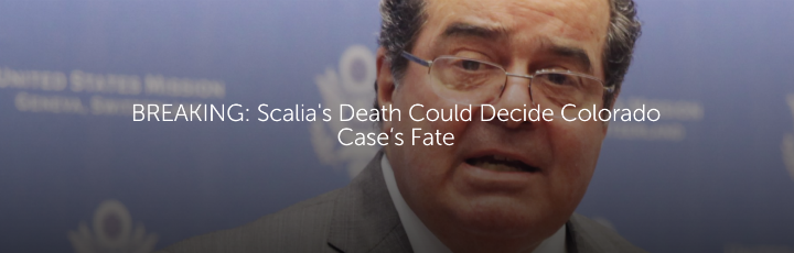 BREAKING: Scalia's Death Could Decide Colorado Case's Fate