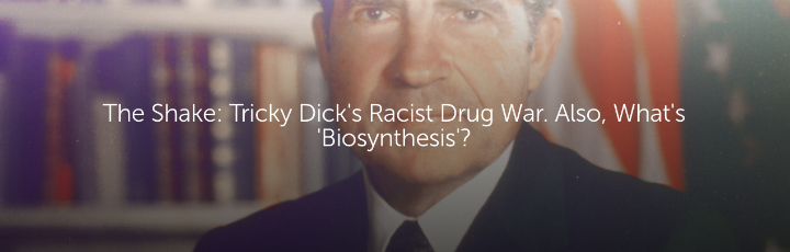 The Shake: Tricky Dick's Racist Drug War. Also, What's 'Biosynthesis'?