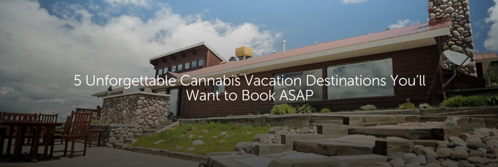 5 Unforgettable Cannabis Vacation Destinations You'll Want to Book ASAP