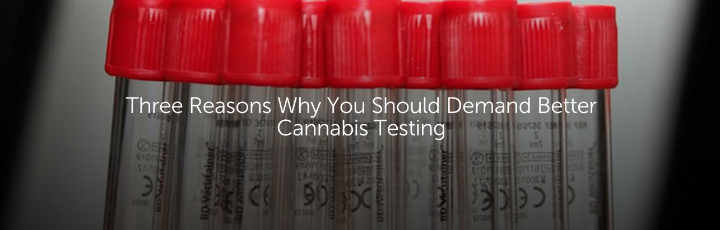 Three Reasons Why You Should Demand Better Cannabis Testing