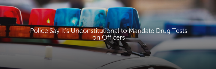 Police Say It's Unconstitutional to Mandate Drug Tests on Officers