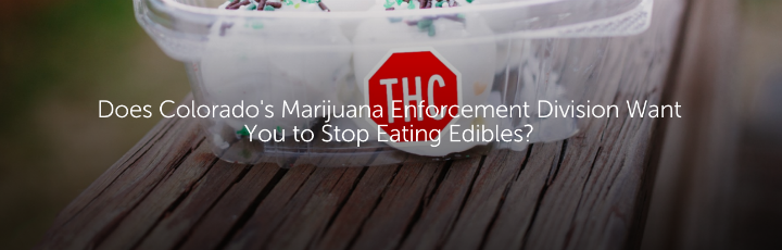 Does Colorado's Marijuana Enforcment Division Want You to Stop Eating Edibles?