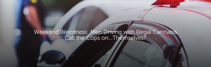 Weekend Weirdness: Men Driving with Illegal Cannabis Call the Cops on...Themselves?