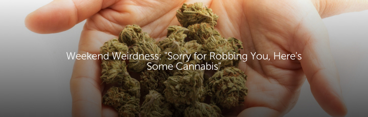 """Weekend Weirdness: """"Sorry for Robbing You, Here's Some Cannabis"""""""