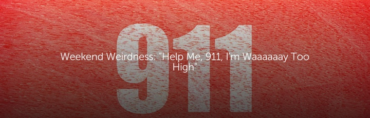 "Weekend Weirdness: ""Help Me, 911, I'm Waaaaaay Too High"""