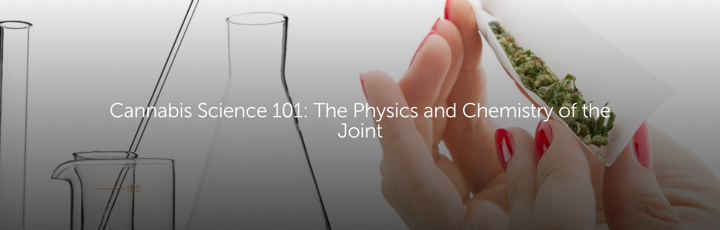 Cannabis Science 101: The Physics and Chemistry of the Joint