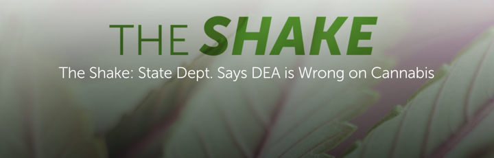 The Shake: State Dept. Says DEA is Wrong on Cannabis