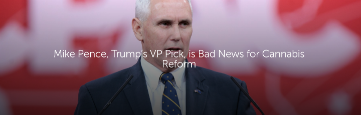 Mike Pence, Trump's VP Pick, is Bad News for Cannabis Reform