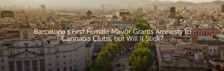 Barcelona's First Female Mayor Grants Amnesty to Cannabis Clubs, but Will It Stick?