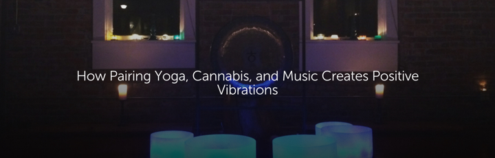 How Pairing Yoga, Cannabis, and Music Creates Positive Vibrations
