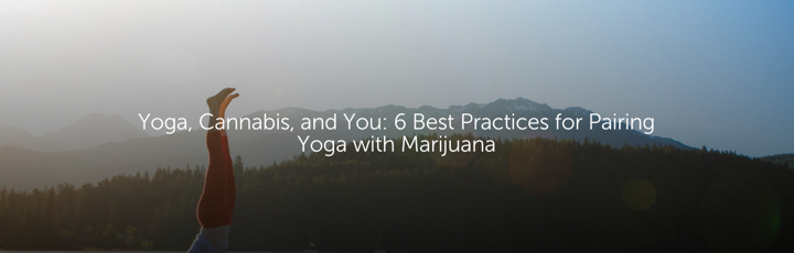 Yoga, Cannabis, and You: 6 Best Practices for Pairing Yoga with Marijuana